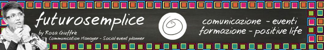 futurosemplice by Rosa Giuffrè / Communication Manager - Social event planner - comunicazione - eventi - formazione - positive life